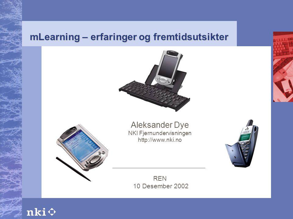 mLearning – erfaringer og fremtidsutsikter Aleksander Dye NKI Fjernundervisningen http://www.nki.no REN 10 Desember 2002