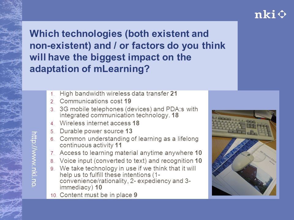 http://www.nki.no/fj Which technologies (both existent and non-existent) and / or factors do you think will have the biggest impact on the adaptation of mLearning.