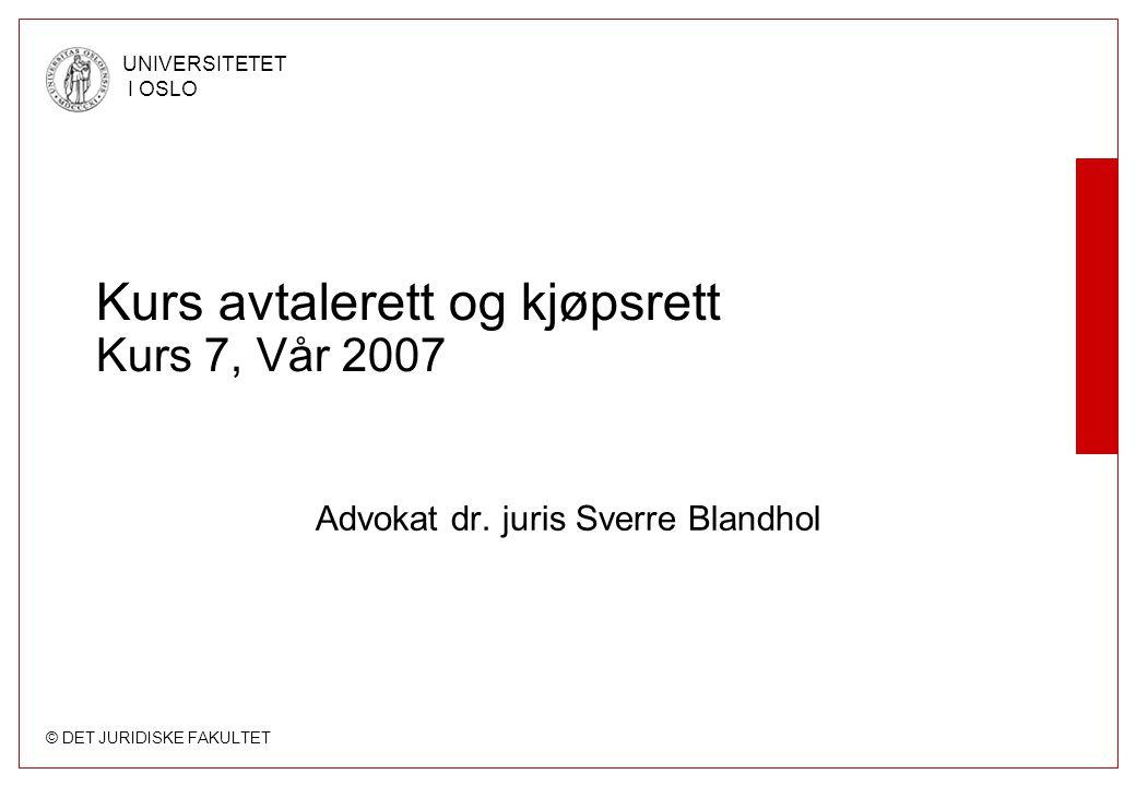 © DET JURIDISKE FAKULTET UNIVERSITETET I OSLO Kurs avtalerett og kjøpsrett Kurs 7, Vår 2007 Advokat dr. juris Sverre Blandhol