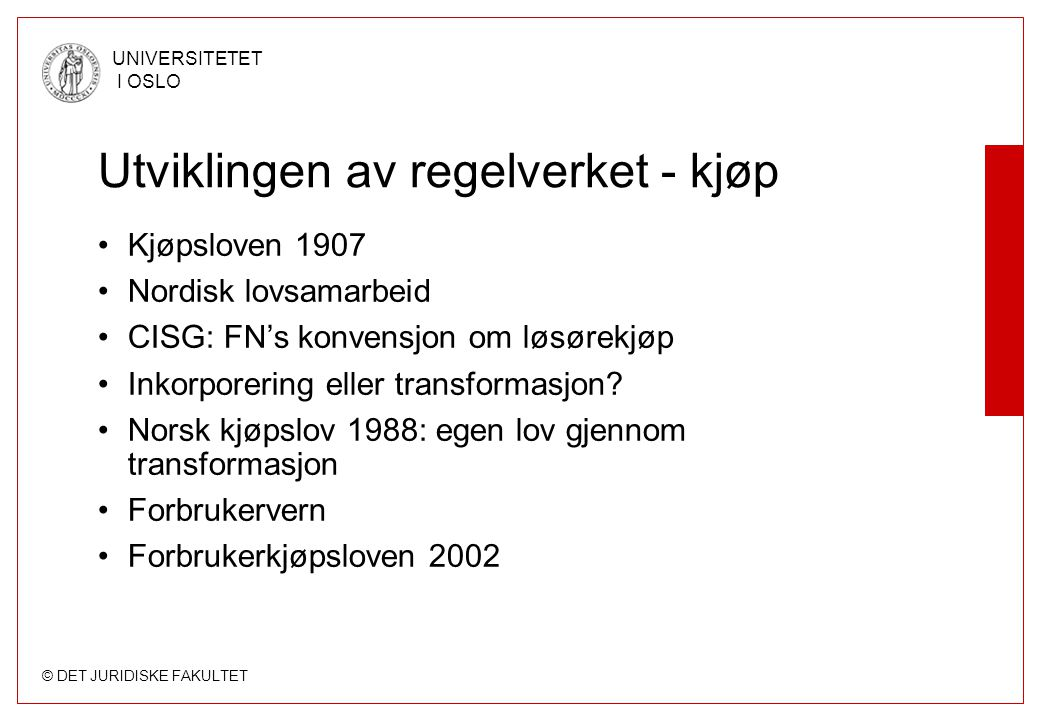 © DET JURIDISKE FAKULTET UNIVERSITETET I OSLO Utviklingen av regelverket - kjøp •Kjøpsloven 1907 •Nordisk lovsamarbeid •CISG: FN's konvensjon om løsør