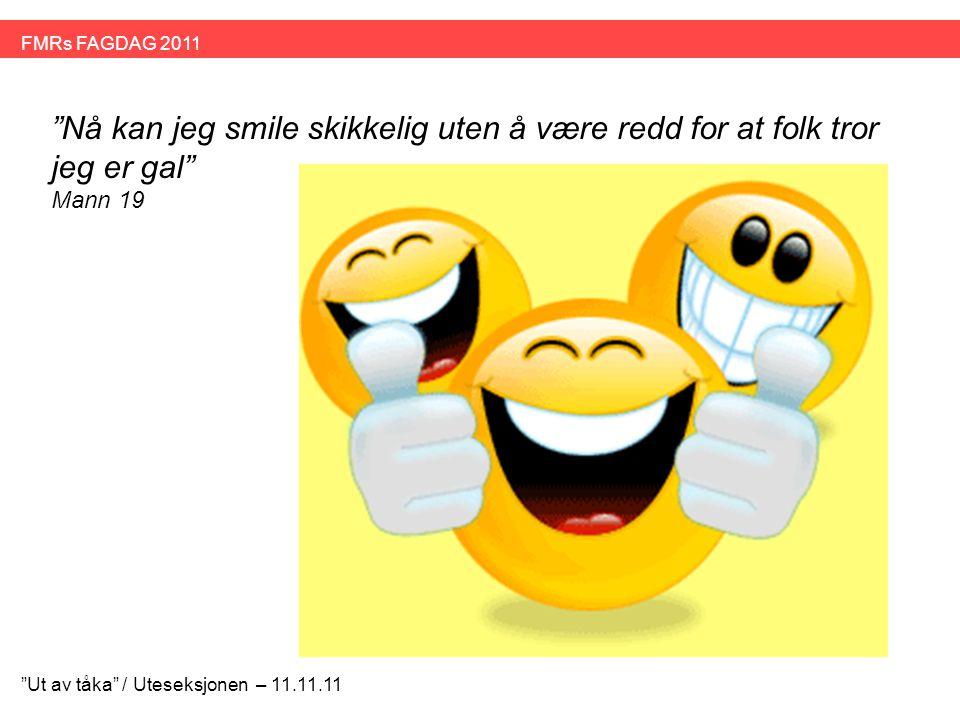 """""""Nå kan jeg smile skikkelig uten å være redd for at folk tror jeg er gal"""" Mann 19 """"Ut av tåka"""" / Uteseksjonen – 11.11.11 FMRs FAGDAG 2011"""