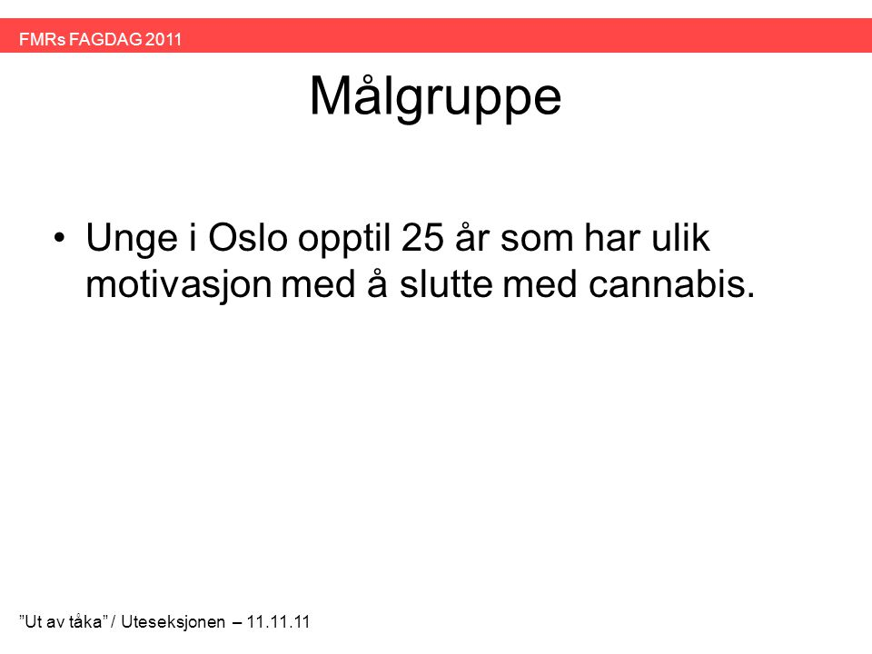"""Målgruppe •Unge i Oslo opptil 25 år som har ulik motivasjon med å slutte med cannabis. """"Ut av tåka"""" / Uteseksjonen – 11.11.11 FMRs FAGDAG 2011"""