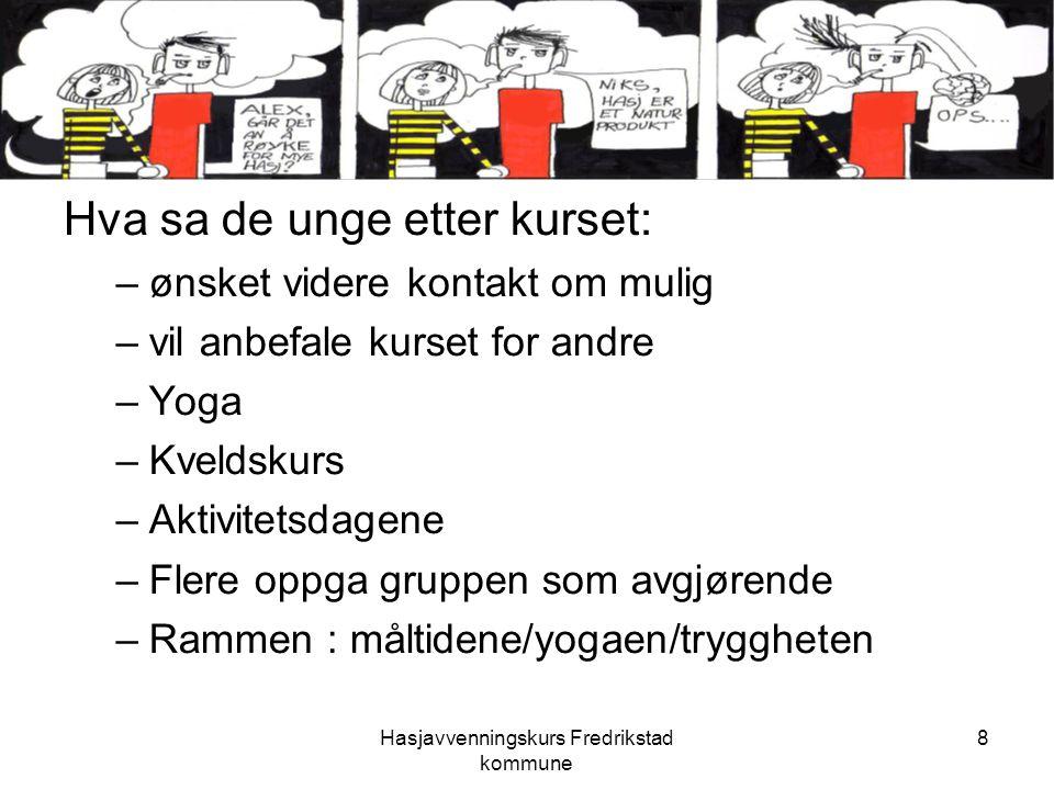 Hasjavvenningskurs Fredrikstad kommune 8 Hva sa de unge etter kurset: –ønsket videre kontakt om mulig –vil anbefale kurset for andre –Yoga –Kveldskurs –Aktivitetsdagene –Flere oppga gruppen som avgjørende –Rammen : måltidene/yogaen/tryggheten