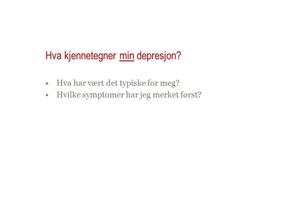 Hva kjennetegner min depresjon? •Hva har vært det typiske for meg? •Hvilke symptomer har jeg merket først?