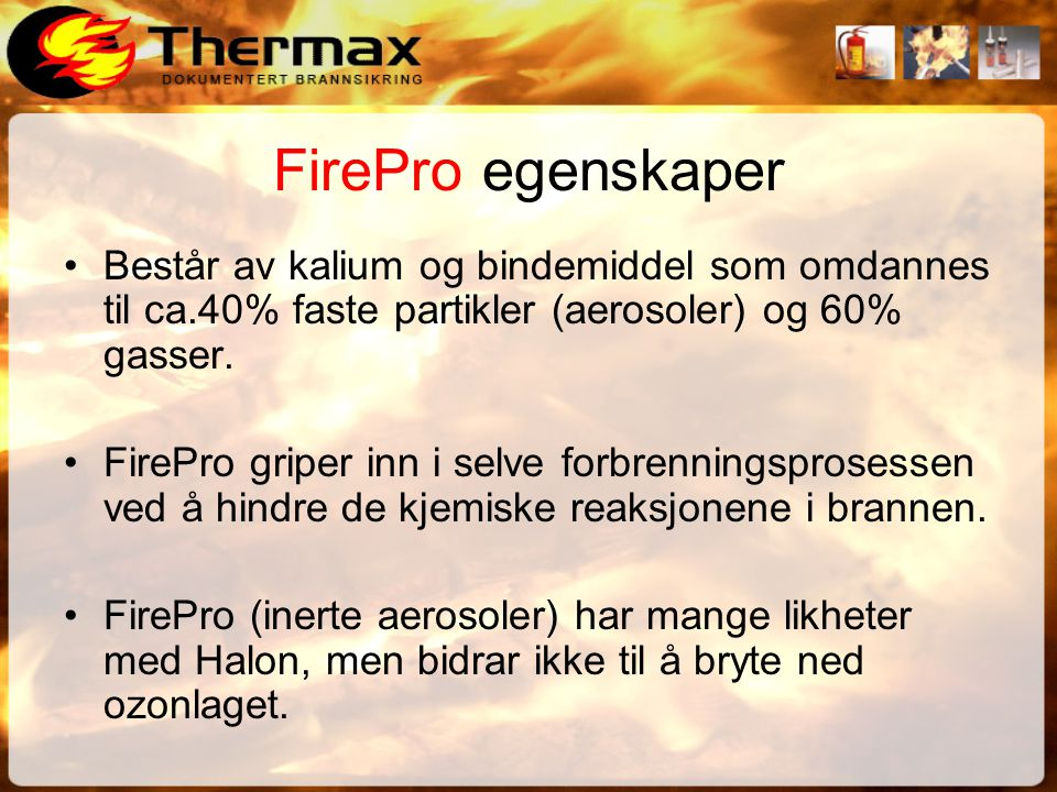 FirePro egenskaper •Består av kalium og bindemiddel som omdannes til ca.40% faste partikler (aerosoler) og 60% gasser.