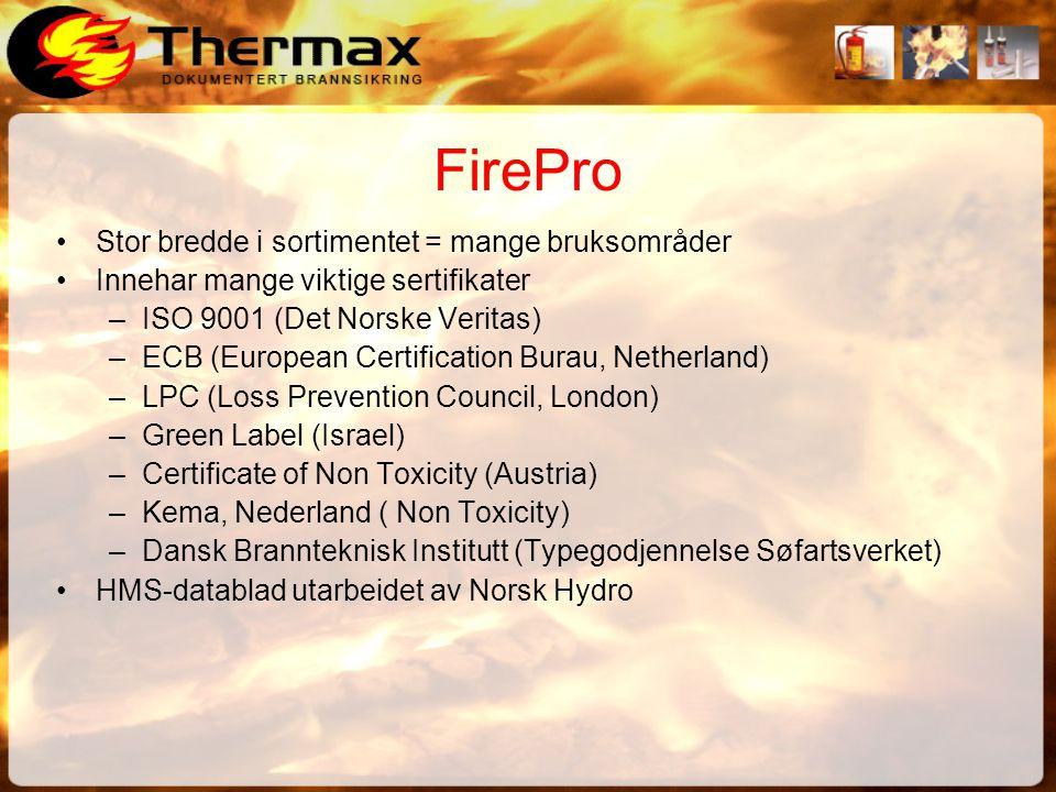 FirePro •Stor bredde i sortimentet = mange bruksområder •Innehar mange viktige sertifikater –ISO 9001 (Det Norske Veritas) –ECB (European Certification Burau, Netherland) –LPC (Loss Prevention Council, London) –Green Label (Israel) –Certificate of Non Toxicity (Austria) –Kema, Nederland ( Non Toxicity) –Dansk Brannteknisk Institutt (Typegodjennelse Søfartsverket) •HMS-datablad utarbeidet av Norsk Hydro