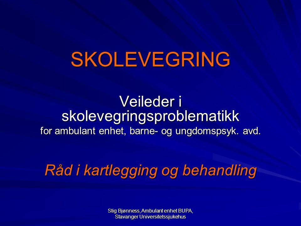 Stig Bjønness, Ambulant enhet BUPA, Stavanger Universitetssjukehus SKOLEVEGRING Veileder i skolevegringsproblematikk for ambulant enhet, barne- og ungdomspsyk.