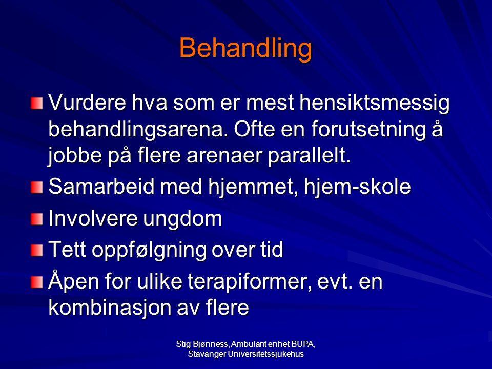 Stig Bjønness, Ambulant enhet BUPA, Stavanger Universitetssjukehus Behandling Vurdere hva som er mest hensiktsmessig behandlingsarena. Ofte en forutse