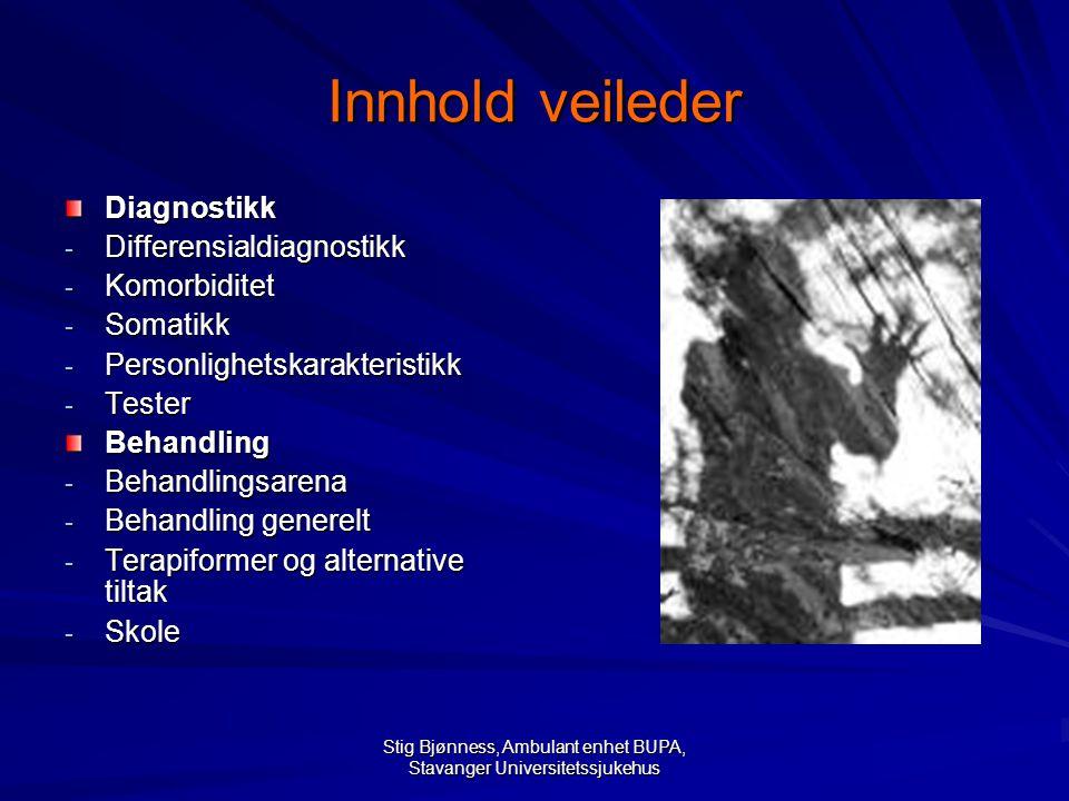Stig Bjønness, Ambulant enhet BUPA, Stavanger Universitetssjukehus Innhold veileder Diagnostikk - Differensialdiagnostikk - Komorbiditet - Somatikk - Personlighetskarakteristikk - Tester Behandling - Behandlingsarena - Behandling generelt - Terapiformer og alternative tiltak - Skole