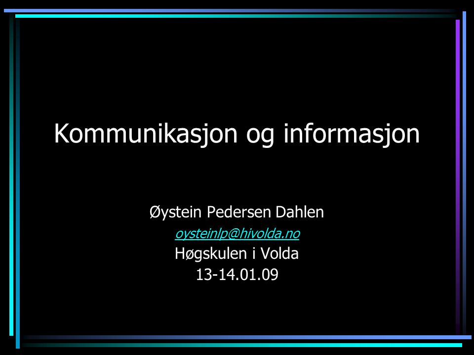 Kommunikasjon og informasjon Øystein Pedersen Dahlen oysteinlp@hivolda.no Høgskulen i Volda 13-14.01.09