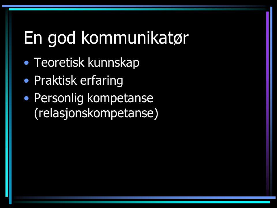En god kommunikatør •Teoretisk kunnskap •Praktisk erfaring •Personlig kompetanse (relasjonskompetanse)