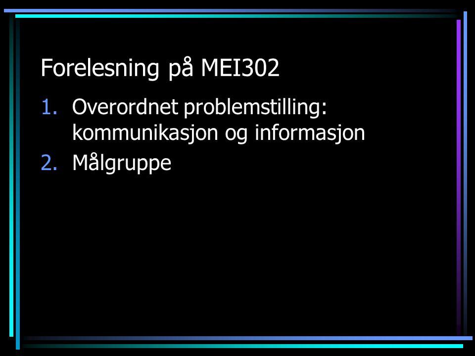 Forelesning på MEI302 1.Overordnet problemstilling: kommunikasjon og informasjon 2.Målgruppe