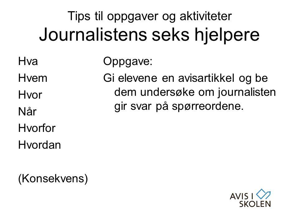 Tips til oppgaver og aktiviteter Journalistens seks hjelpere Hva Hvem Hvor Når Hvorfor Hvordan (Konsekvens) Oppgave: Gi elevene en avisartikkel og be