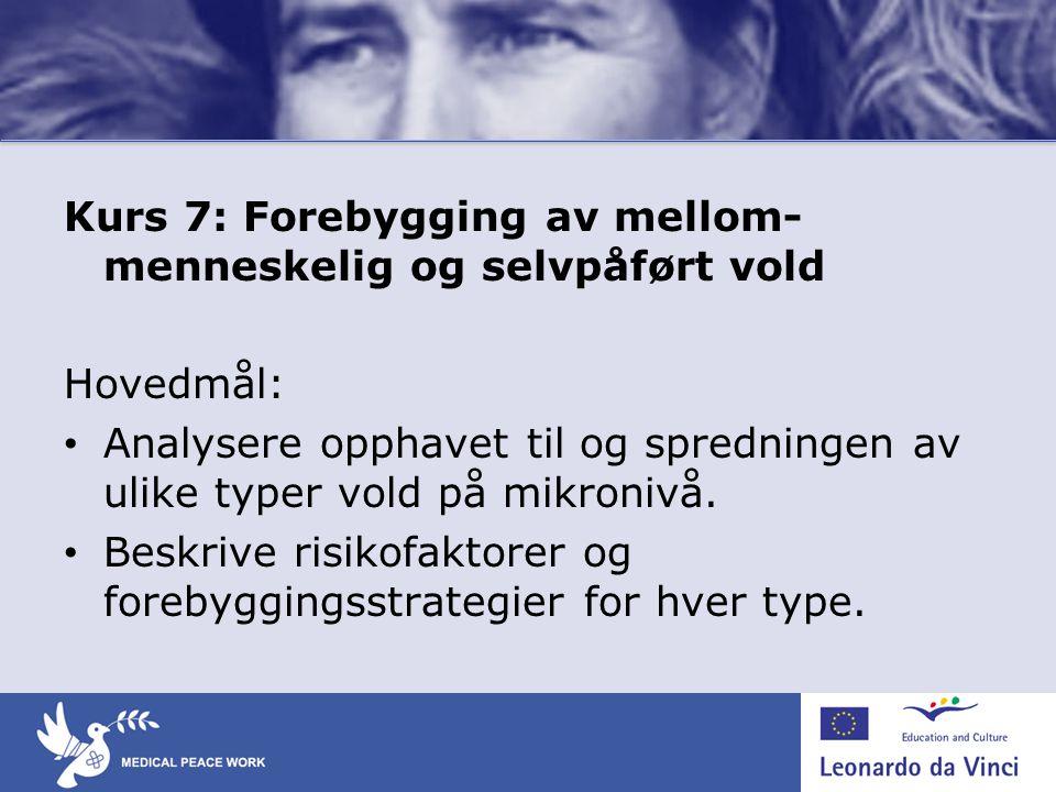 Kurs 7: Forebygging av mellom- menneskelig og selvpåført vold Hovedmål: • Analysere opphavet til og spredningen av ulike typer vold på mikronivå. • Be
