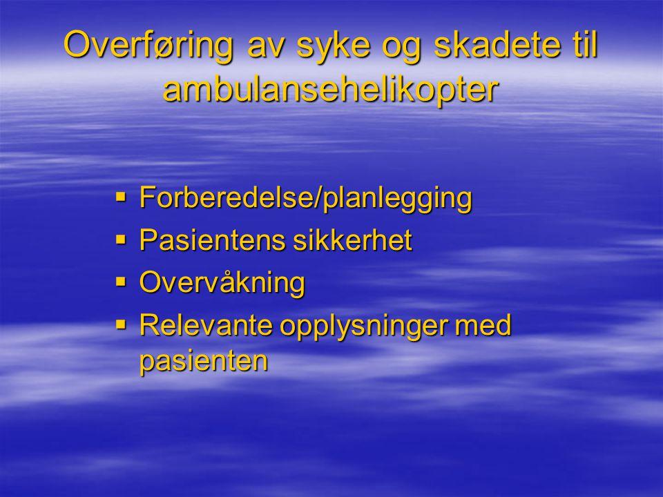 Overføring av syke og skadete til ambulansehelikopter  Forberedelse/planlegging  Pasientens sikkerhet  Overvåkning  Relevante opplysninger med pasienten