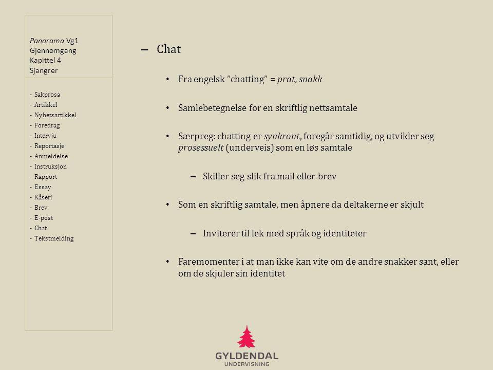 Panorama Vg1 Gjennomgang Kapittel 4 Sjangrer – Chat • Fra engelsk chatting = prat, snakk • Samlebetegnelse for en skriftlig nettsamtale • Særpreg: chatting er synkront, foregår samtidig, og utvikler seg prosessuelt (underveis) som en løs samtale – Skiller seg slik fra mail eller brev • Som en skriftlig samtale, men åpnere da deltakerne er skjult – Inviterer til lek med språk og identiteter • Faremomenter i at man ikke kan vite om de andre snakker sant, eller om de skjuler sin identitet -Sakprosa -Artikkel -Nyhetsartikkel -Foredrag -Intervju -Reportasje -Anmeldelse -Instruksjon -Rapport -Essay -Kåseri -Brev -E-post -Chat -Tekstmelding