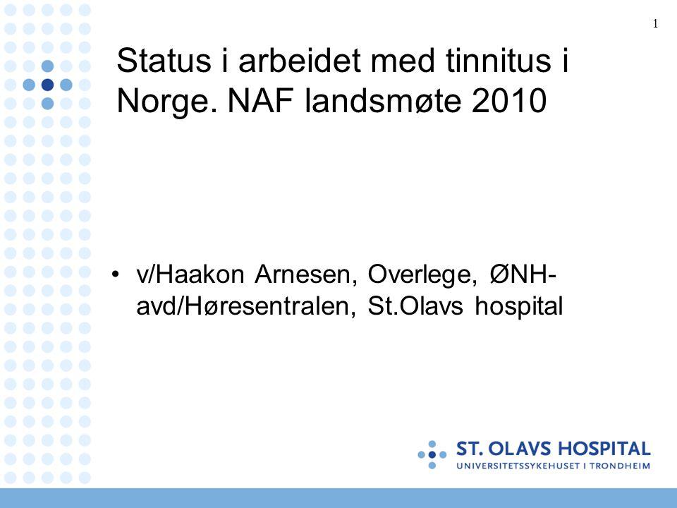 1 Status i arbeidet med tinnitus i Norge. NAF landsmøte 2010 •v/Haakon Arnesen, Overlege, ØNH- avd/Høresentralen, St.Olavs hospital