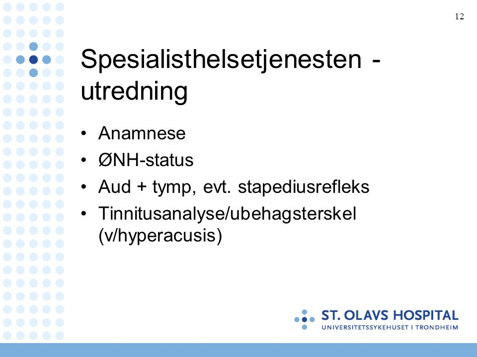 12 Spesialisthelsetjenesten - utredning •Anamnese •ØNH-status •Aud + tymp, evt. stapediusrefleks •Tinnitusanalyse/ubehagsterskel (v/hyperacusis)