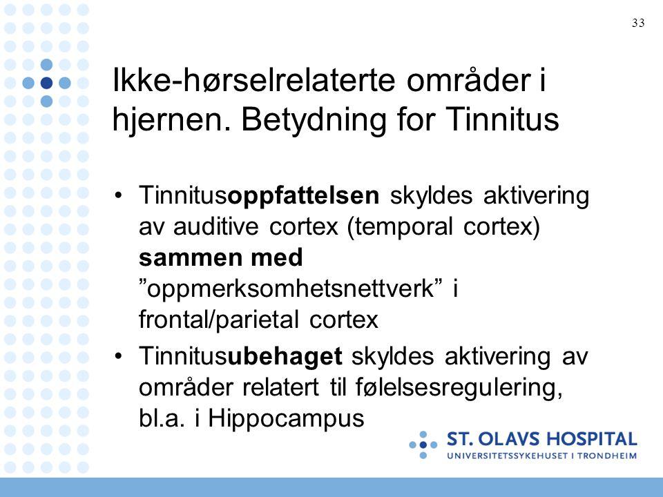 33 Ikke-hørselrelaterte områder i hjernen. Betydning for Tinnitus •Tinnitusoppfattelsen skyldes aktivering av auditive cortex (temporal cortex) sammen