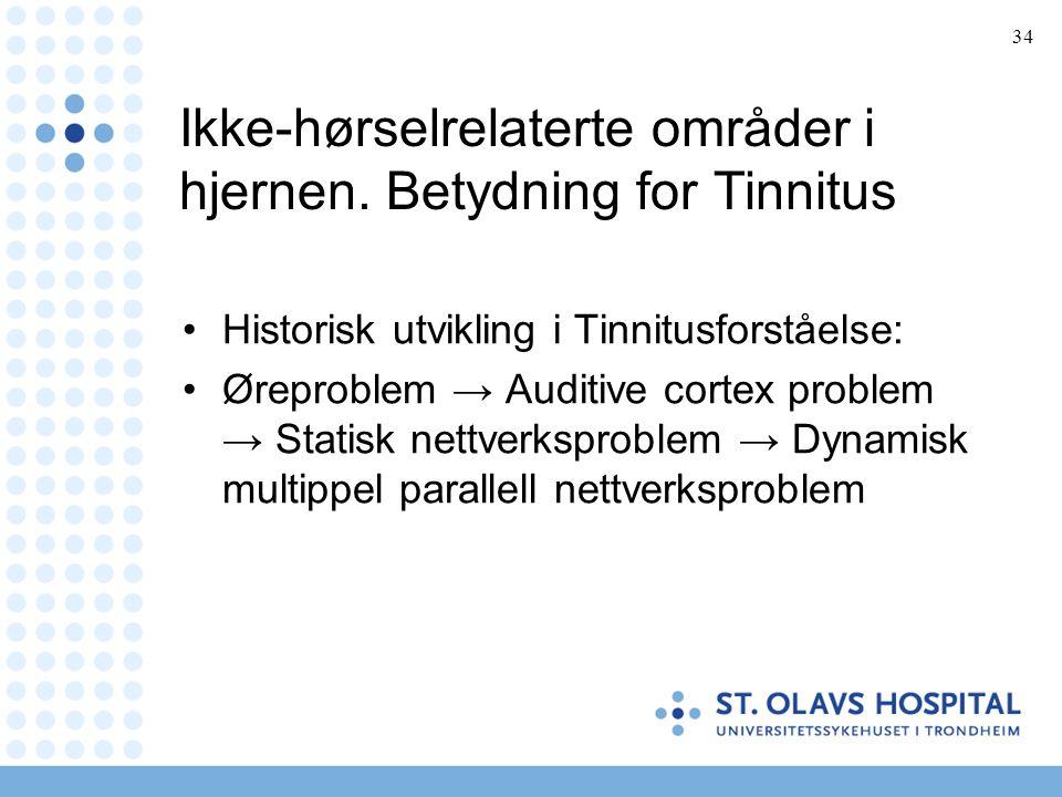 34 Ikke-hørselrelaterte områder i hjernen. Betydning for Tinnitus •Historisk utvikling i Tinnitusforståelse: •Øreproblem → Auditive cortex problem → S