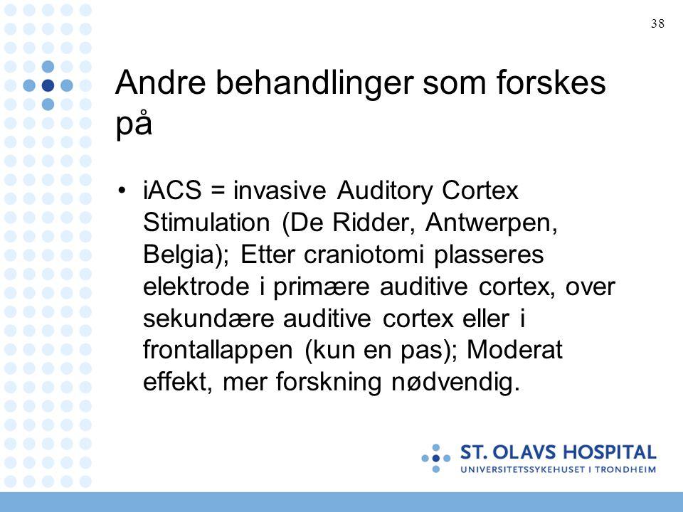 38 Andre behandlinger som forskes på •iACS = invasive Auditory Cortex Stimulation (De Ridder, Antwerpen, Belgia); Etter craniotomi plasseres elektrode