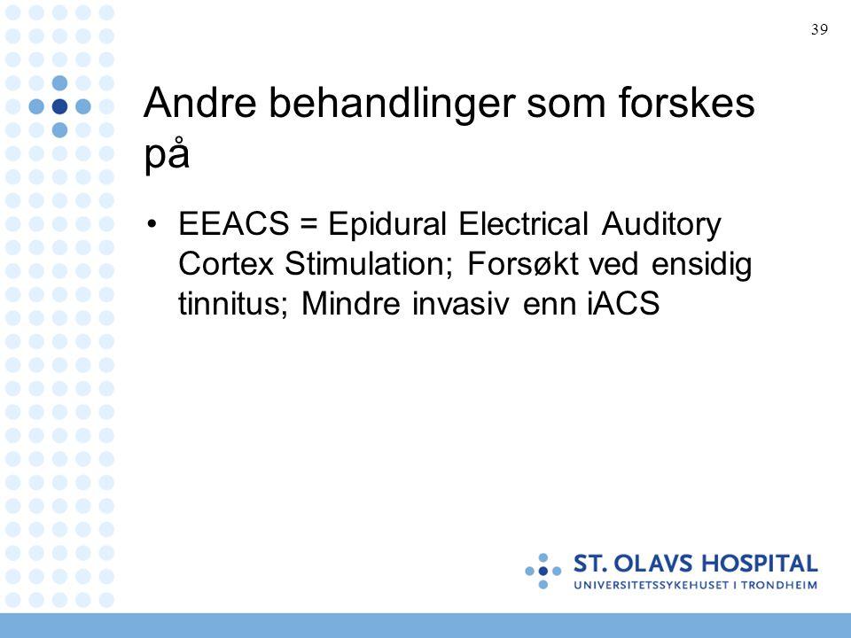 39 Andre behandlinger som forskes på •EEACS = Epidural Electrical Auditory Cortex Stimulation; Forsøkt ved ensidig tinnitus; Mindre invasiv enn iACS