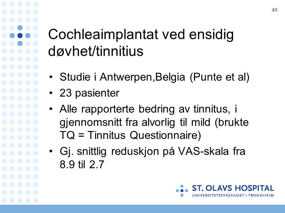 40 Cochleaimplantat ved ensidig døvhet/tinnitius •Studie i Antwerpen,Belgia (Punte et al) •23 pasienter •Alle rapporterte bedring av tinnitus, i gjenn