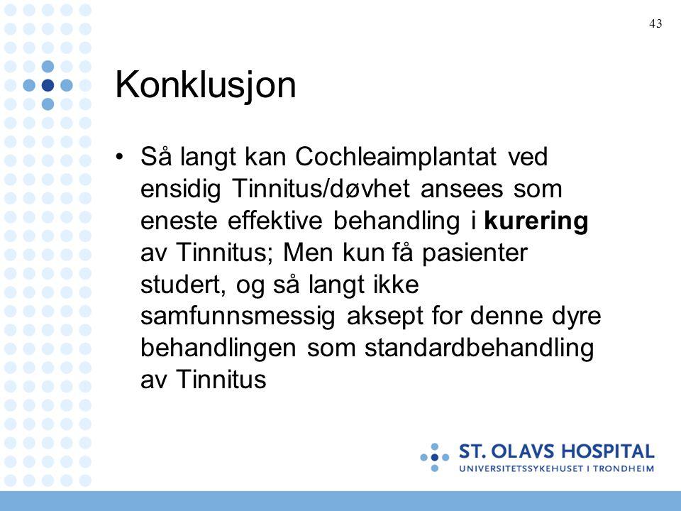 43 Konklusjon •Så langt kan Cochleaimplantat ved ensidig Tinnitus/døvhet ansees som eneste effektive behandling i kurering av Tinnitus; Men kun få pas