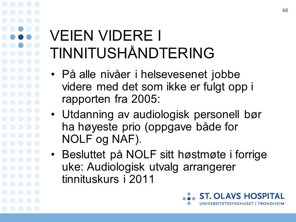 46 VEIEN VIDERE I TINNITUSHÅNDTERING •På alle nivåer i helsevesenet jobbe videre med det som ikke er fulgt opp i rapporten fra 2005: •Utdanning av aud