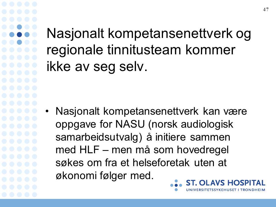 47 Nasjonalt kompetansenettverk og regionale tinnitusteam kommer ikke av seg selv. •Nasjonalt kompetansenettverk kan være oppgave for NASU (norsk audi