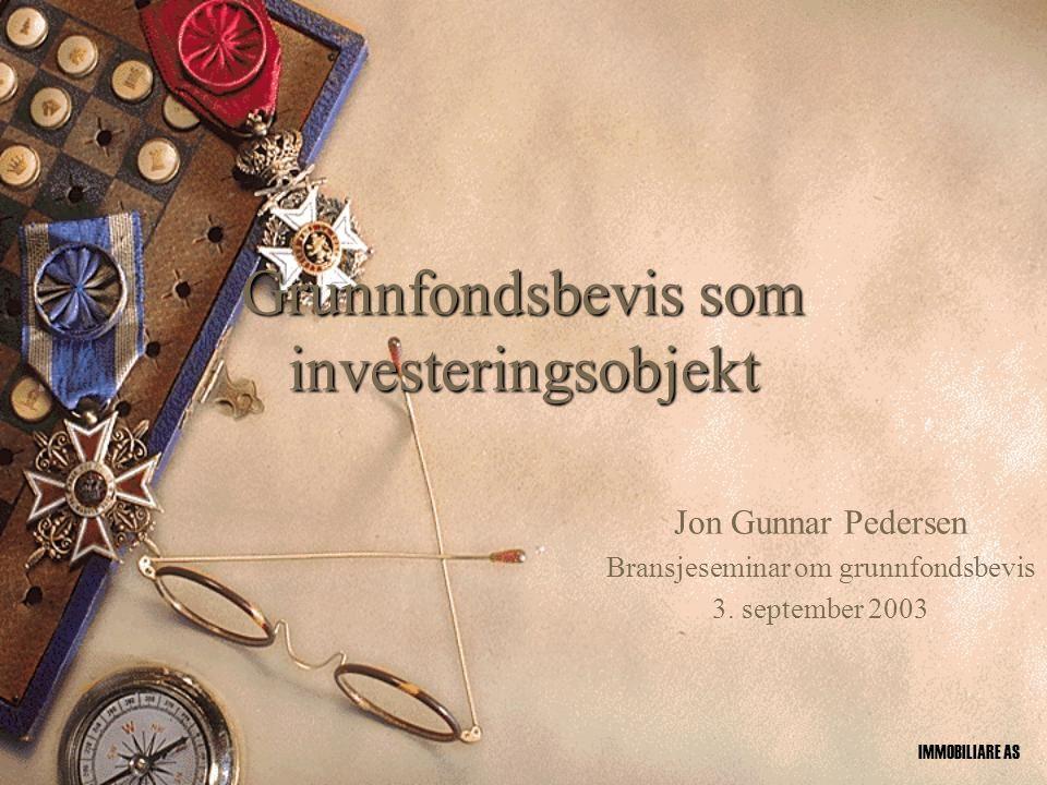 Grunnfondsbevis som investeringsobjekt Jon Gunnar Pedersen Bransjeseminar om grunnfondsbevis 3. september 2003 IMMOBILIARE AS