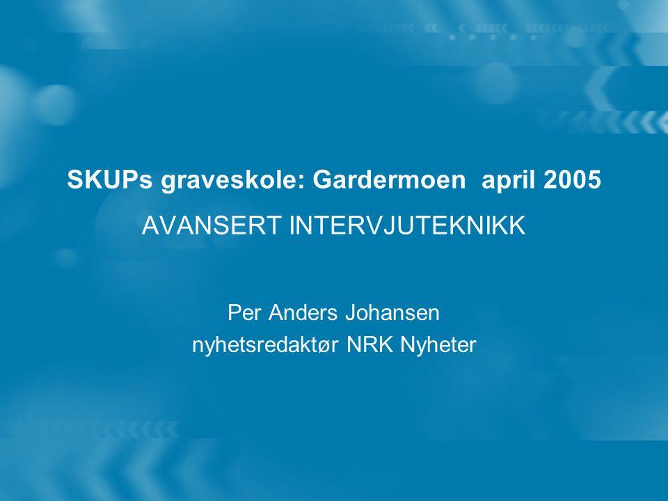 SKUPs graveskole: Gardermoen april 2005 AVANSERT INTERVJUTEKNIKK Per Anders Johansen nyhetsredaktør NRK Nyheter