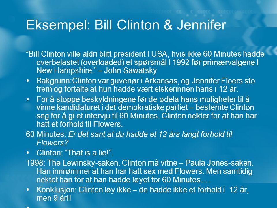 Eksempel: Bill Clinton & Jennifer Bill Clinton ville aldri blitt president I USA, hvis ikke 60 Minutes hadde overbelastet (overloaded) et spørsmål I 1992 før primærvalgene I New Hampshire. – John Sawatsky  Bakgrunn:Clinton var guvenør i Arkansas, og Jennifer Floers sto frem og fortalte at hun hadde vært elskerinnen hans i 12 år.