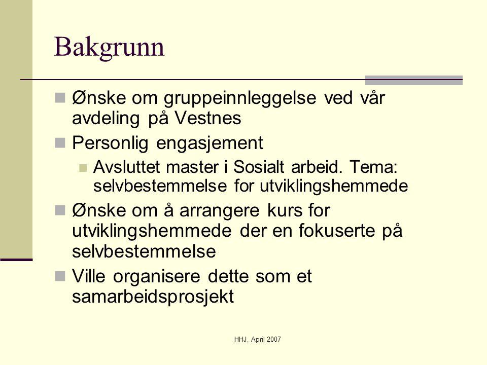 HHJ, April 2007 Bakgrunn  Ønske om gruppeinnleggelse ved vår avdeling på Vestnes  Personlig engasjement  Avsluttet master i Sosialt arbeid. Tema: s