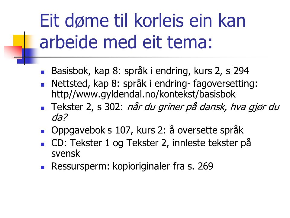 Eit døme til korleis ein kan arbeide med eit tema:  Basisbok, kap 8: språk i endring, kurs 2, s 294  Nettsted, kap 8: språk i endring- fagoversettin