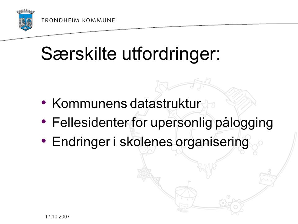 17.10.2007 Særskilte utfordringer: • Kommunens datastruktur • Fellesidenter for upersonlig pålogging • Endringer i skolenes organisering