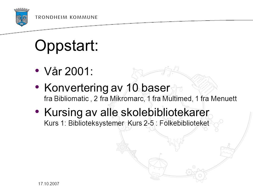 17.10.2007 Oppstart: • Vår 2001: • Konvertering av 10 baser fra Bibliomatic, 2 fra Mikromarc, 1 fra Multimed, 1 fra Menuett • Kursing av alle skolebibliotekarer Kurs 1: Biblioteksystemer Kurs 2-5 : Folkebiblioteket