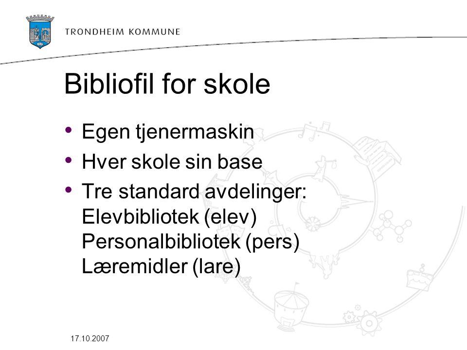 17.10.2007 Bibliofil for skole • Egen tjenermaskin • Hver skole sin base • Tre standard avdelinger: Elevbibliotek (elev) Personalbibliotek (pers) Læremidler (lare)