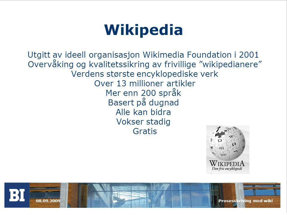 Wikipedia Utgitt av ideell organisasjon Wikimedia Foundation i 2001 Overvåking og kvalitetssikring av frivillige wikipedianere Verdens største encyklopediske verk Over 13 millioner artikler Mer enn 200 språk Basert på dugnad Alle kan bidra Vokser stadig Gratis 08.09.2009Prosesskriving med wiki3