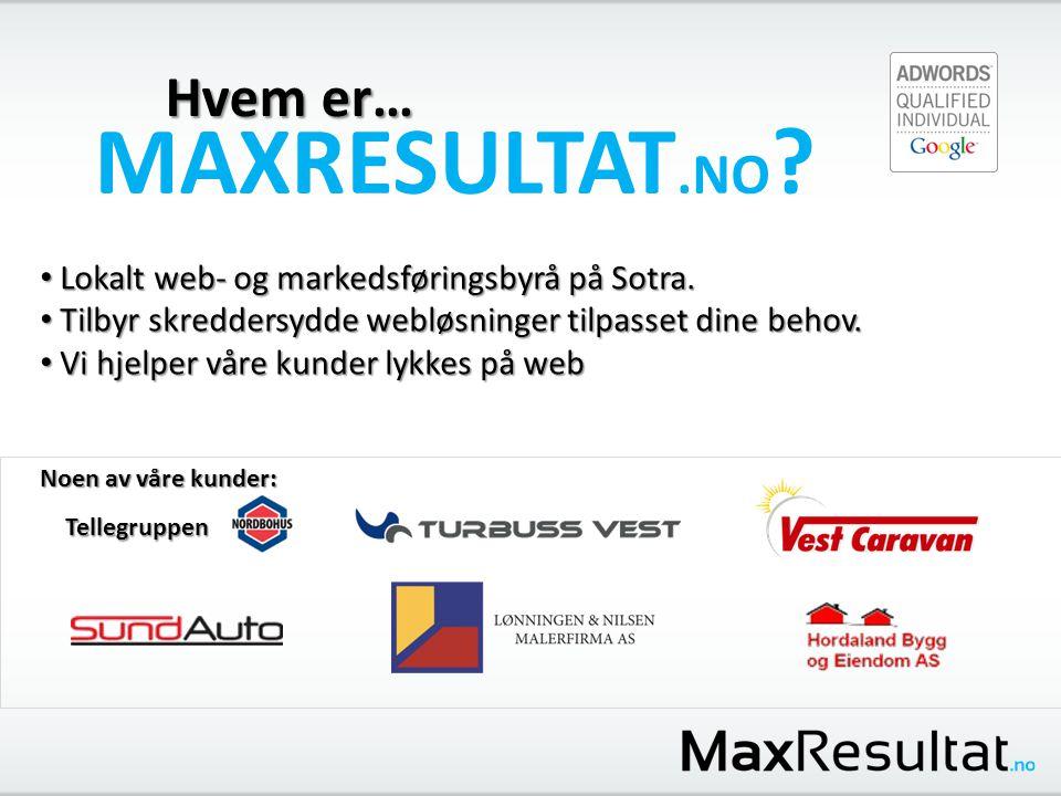 Hvem er… MAXRESULTAT.NO ? • Lokalt web- og markedsføringsbyrå på Sotra. • Tilbyr skreddersydde webløsninger tilpasset dine behov. • Vi hjelper våre ku