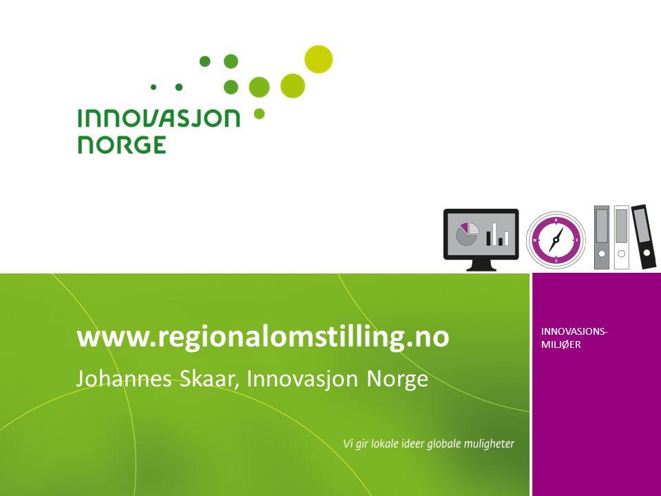 INNOVASJONS- MILJØER www.regionalomstilling.no Johannes Skaar, Innovasjon Norge