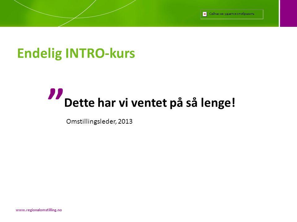 Endelig INTRO-kurs www.regionalomstilling.no Dette har vi ventet på så lenge.