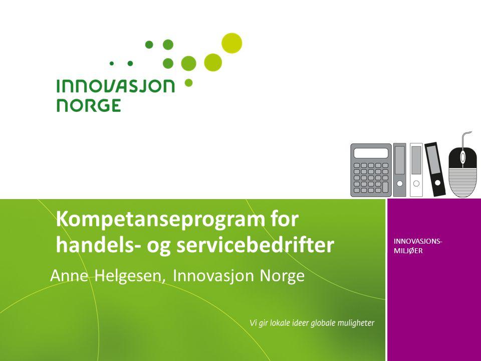 INNOVASJONS- MILJØER Kompetanseprogram for handels- og servicebedrifter Anne Helgesen, Innovasjon Norge