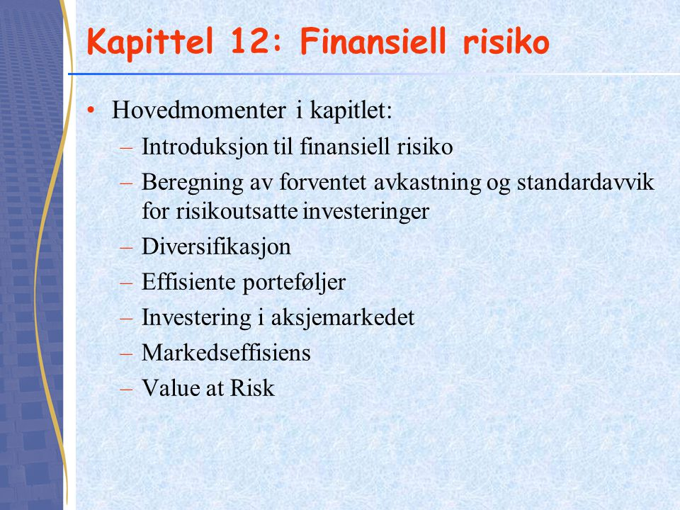 Kapittel 12: Finansiell risiko •Hovedmomenter i kapitlet: –Introduksjon til finansiell risiko –Beregning av forventet avkastning og standardavvik for risikoutsatte investeringer –Diversifikasjon –Effisiente porteføljer –Investering i aksjemarkedet –Markedseffisiens –Value at Risk