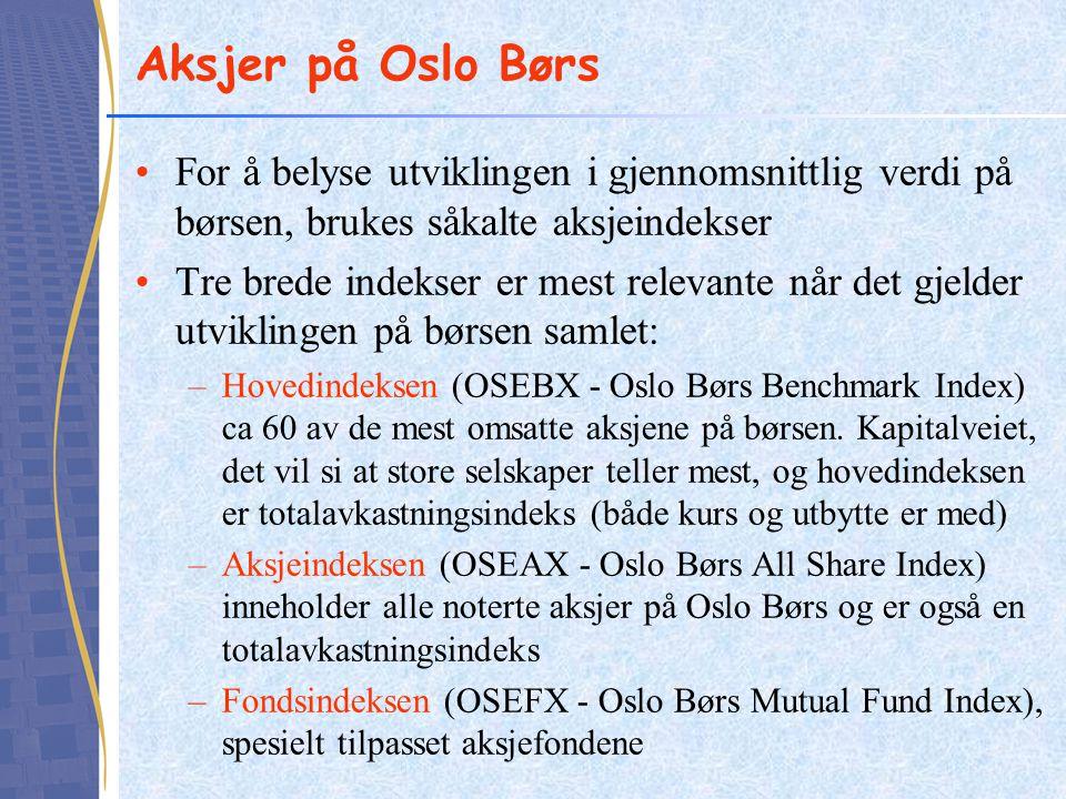 Aksjer på Oslo Børs •For å belyse utviklingen i gjennomsnittlig verdi på børsen, brukes såkalte aksjeindekser •Tre brede indekser er mest relevante når det gjelder utviklingen på børsen samlet: –Hovedindeksen (OSEBX - Oslo Børs Benchmark Index) ca 60 av de mest omsatte aksjene på børsen.