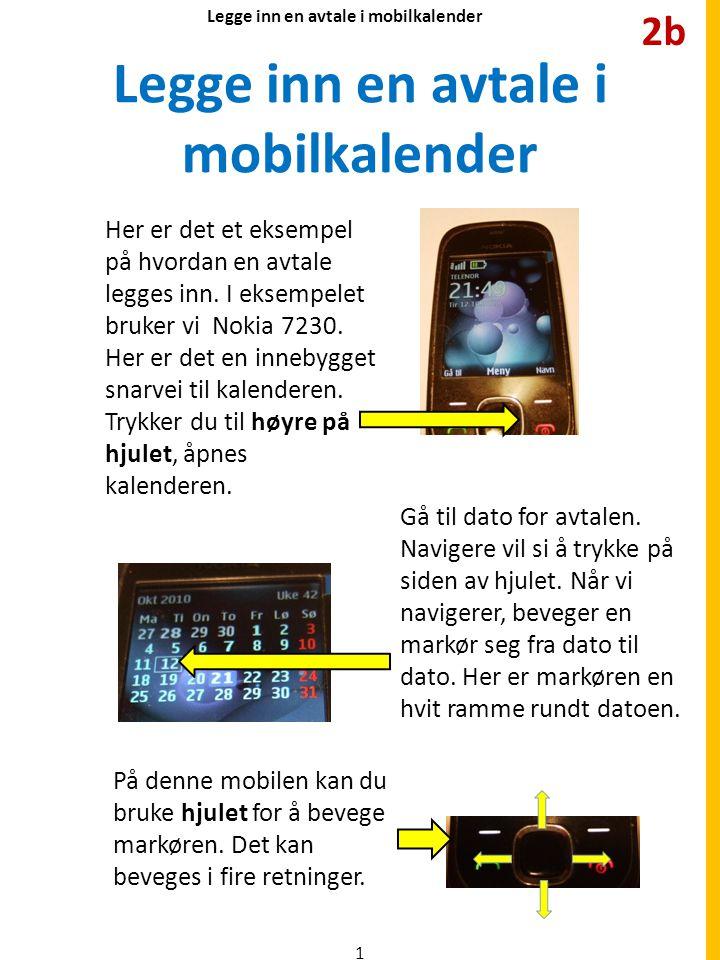Legge inn en avtale i mobilkalender Her er det et eksempel på hvordan en avtale legges inn. I eksempelet bruker vi Nokia 7230. Her er det en innebygge