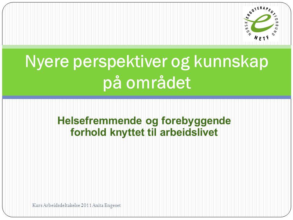Helsefremmende og forebyggende forhold knyttet til arbeidslivet Nyere perspektiver og kunnskap på området Kurs Arbeidsdeltakelse 2011 Anita Engeset