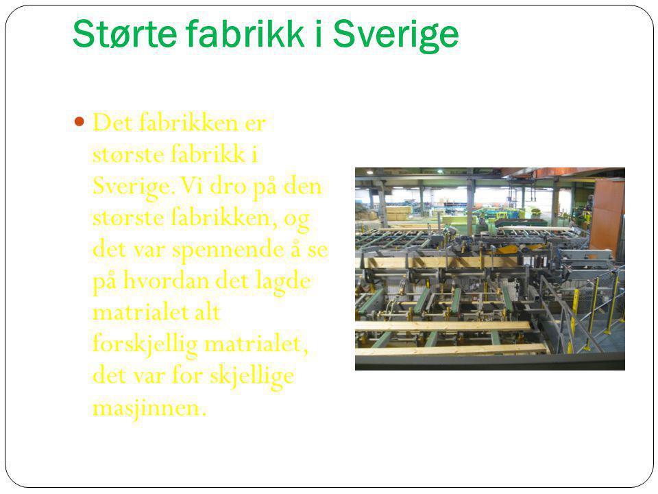 Størte fabrikk i Sverige  Det fabrikken er største fabrikk i Sverige. Vi dro på den største fabrikken, og det var spennende å se på hvordan det lagde