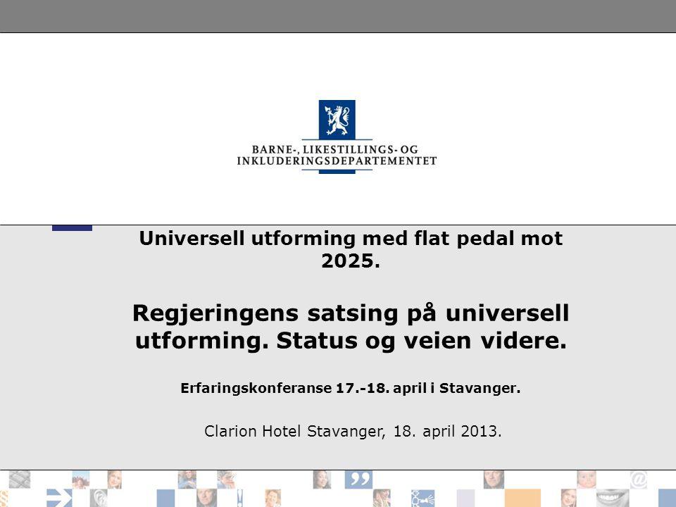 Universell utforming med flat pedal mot 2025. Regjeringens satsing på universell utforming. Status og veien videre. Erfaringskonferanse 17.-18. april
