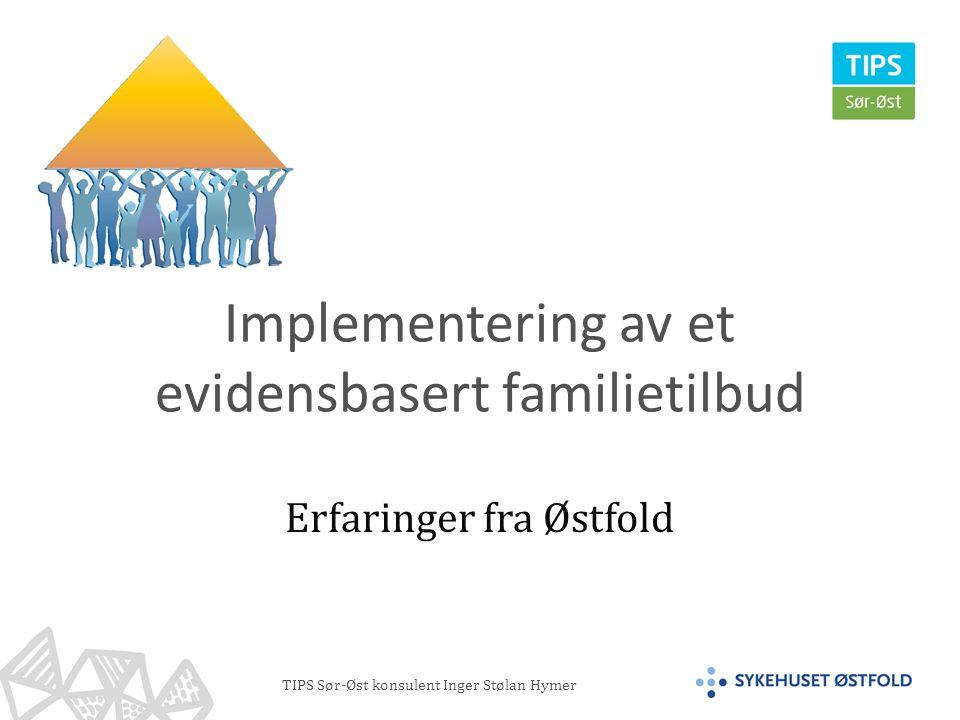 TIPS Sør-Øst konsulent Inger Stølan Hymer Implementering av et evidensbasert familietilbud Erfaringer fra Østfold